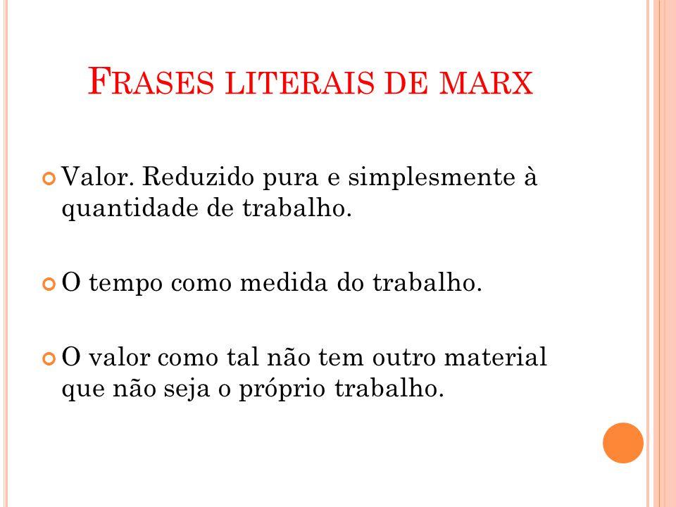 F RASES LITERAIS DE MARX Valor. Reduzido pura e simplesmente à quantidade de trabalho.