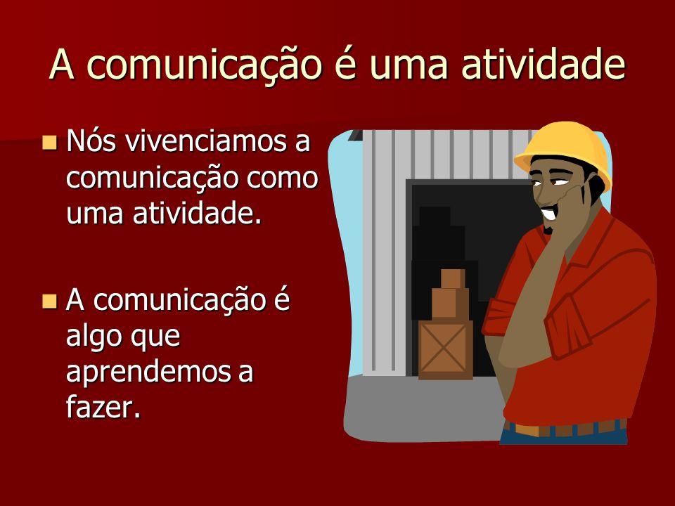 A comunicação é uma atividade Nós vivenciamos a comunicação como uma atividade. Nós vivenciamos a comunicação como uma atividade. A comunicação é algo