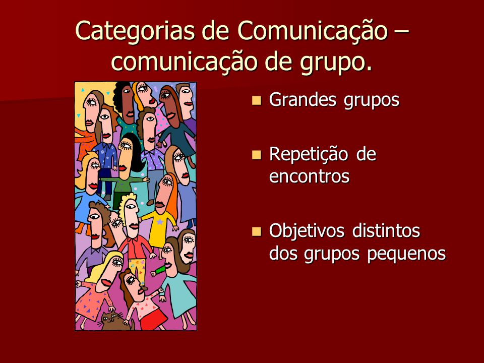 Categorias de Comunicação – comunicação de grupo. Grandes grupos Grandes grupos Repetição de encontros Repetição de encontros Objetivos distintos dos