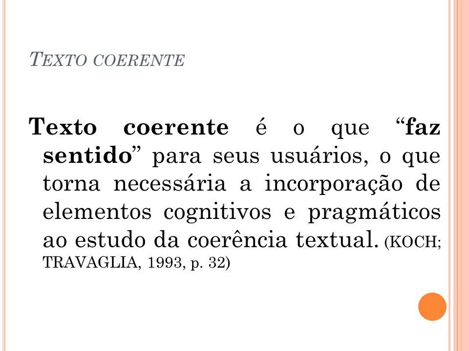T EXTO COERENTE Texto coerente é o que faz sentido para seus usuários, o que torna necessária a incorporação de elementos cognitivos e pragmáticos ao