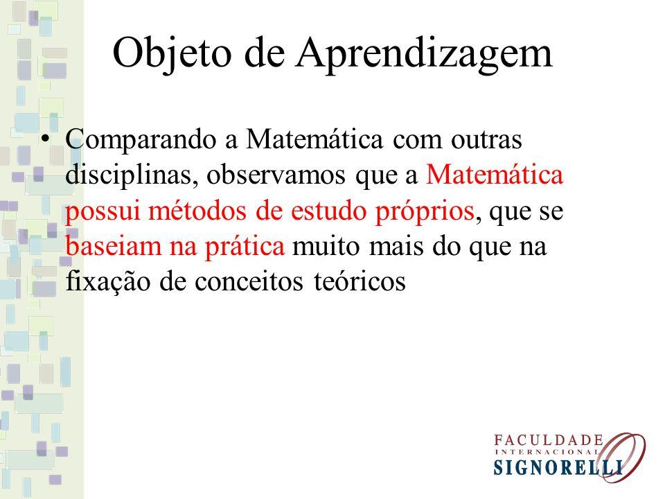 Objeto de Aprendizagem Comparando a Matemática com outras disciplinas, observamos que a Matemática possui métodos de estudo próprios, que se baseiam n