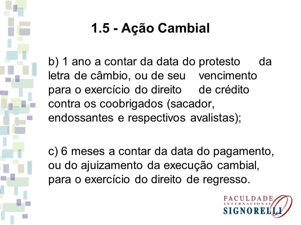 1.5 - Ação Cambial b) 1 ano a contar da data do protesto da letra de câmbio, ou de seu vencimento para o exercício do direito de crédito contra os coo