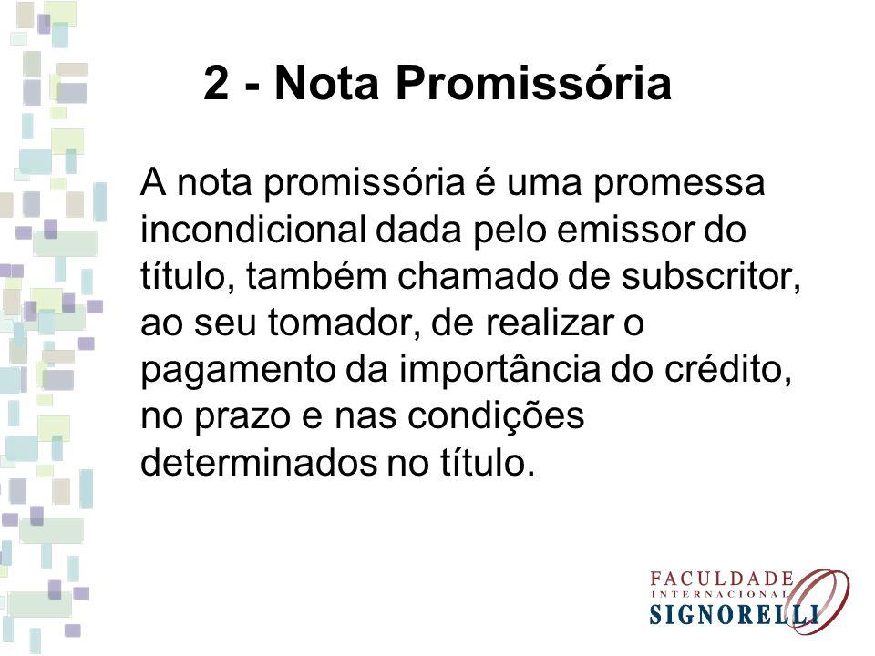 2 - Nota Promissória A nota promissória é uma promessa incondicional dada pelo emissor do título, também chamado de subscritor, ao seu tomador, de rea