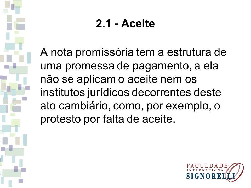 2.1 - Aceite A nota promissória tem a estrutura de uma promessa de pagamento, a ela não se aplicam o aceite nem os institutos jurídicos decorrentes de