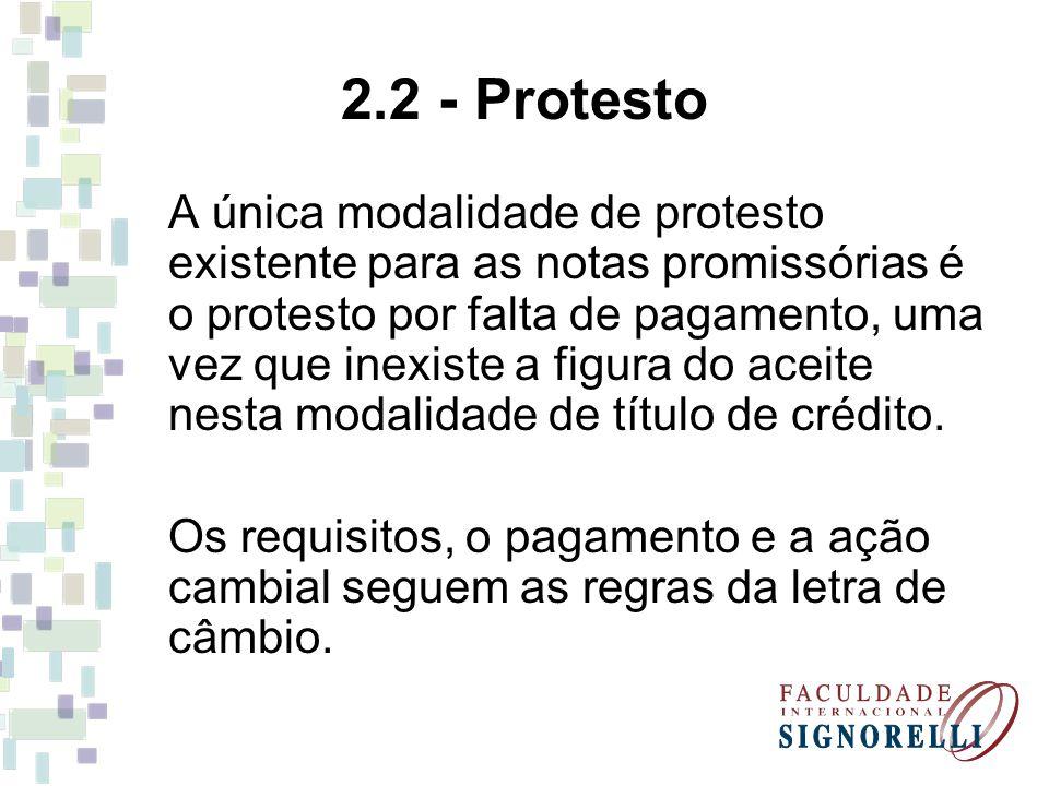 2.2 - Protesto A única modalidade de protesto existente para as notas promissórias é o protesto por falta de pagamento, uma vez que inexiste a figura