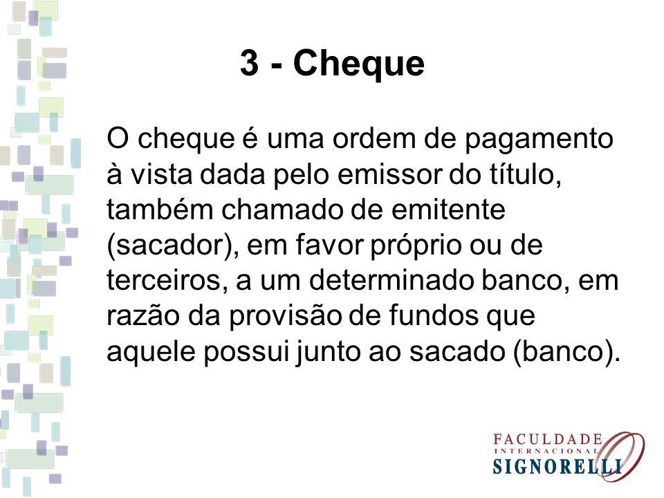 3 - Cheque O cheque é uma ordem de pagamento à vista dada pelo emissor do título, também chamado de emitente (sacador), em favor próprio ou de terceir