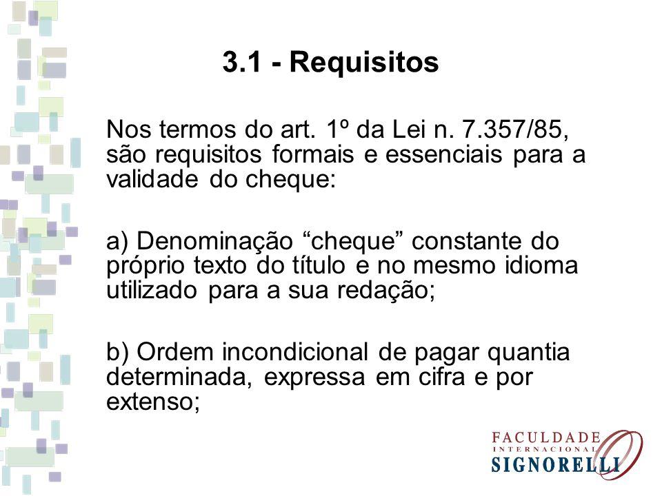 3.1 - Requisitos Nos termos do art. 1º da Lei n. 7.357/85, são requisitos formais e essenciais para a validade do cheque: a) Denominação cheque consta