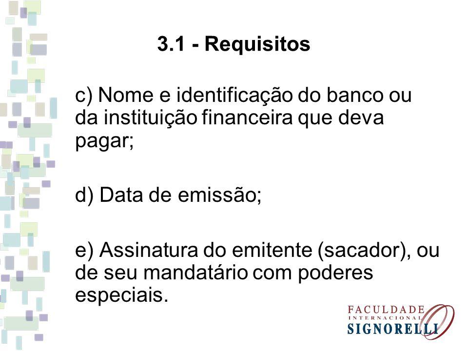 3.1 - Requisitos c) Nome e identificação do banco ou da instituição financeira que deva pagar; d) Data de emissão; e) Assinatura do emitente (sacador)