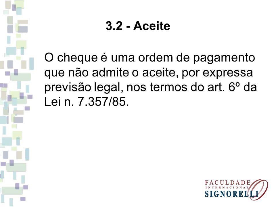 3.2 - Aceite O cheque é uma ordem de pagamento que não admite o aceite, por expressa previsão legal, nos termos do art. 6º da Lei n. 7.357/85.