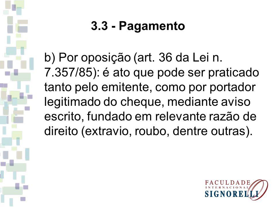 3.3 - Pagamento b) Por oposição (art. 36 da Lei n. 7.357/85): é ato que pode ser praticado tanto pelo emitente, como por portador legitimado do cheque