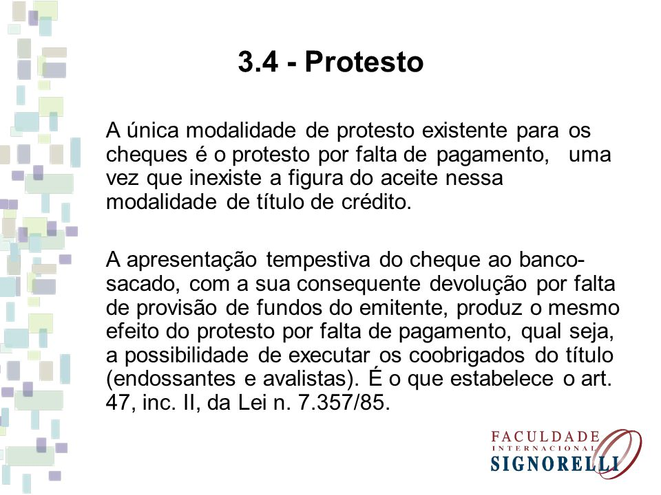 3.4 - Protesto A única modalidade de protesto existente para os cheques é o protesto por falta de pagamento, uma vez que inexiste a figura do aceite n