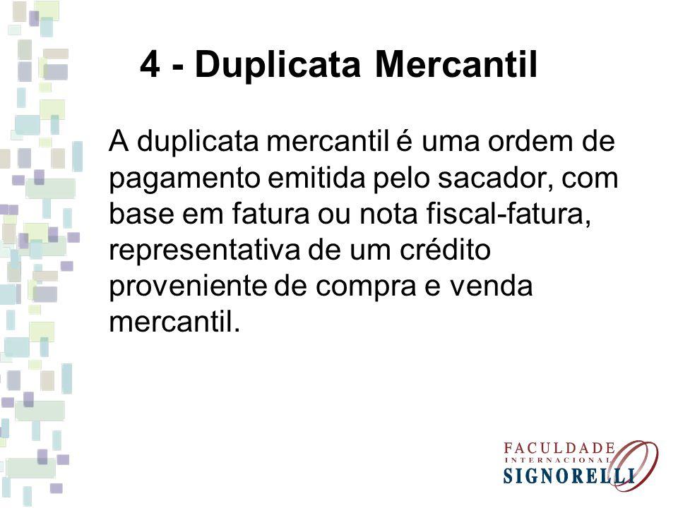 4 - Duplicata Mercantil A duplicata mercantil é uma ordem de pagamento emitida pelo sacador, com base em fatura ou nota fiscal-fatura, representativa
