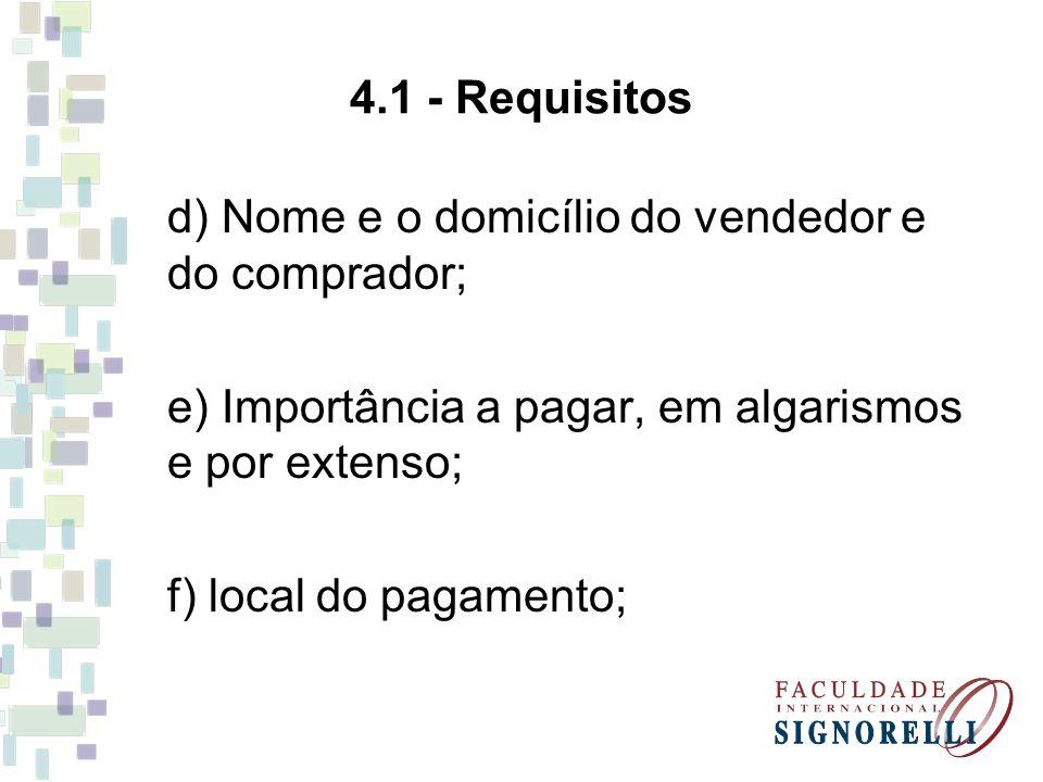 4.1 - Requisitos d) Nome e o domicílio do vendedor e do comprador; e) Importância a pagar, em algarismos e por extenso; f) local do pagamento;