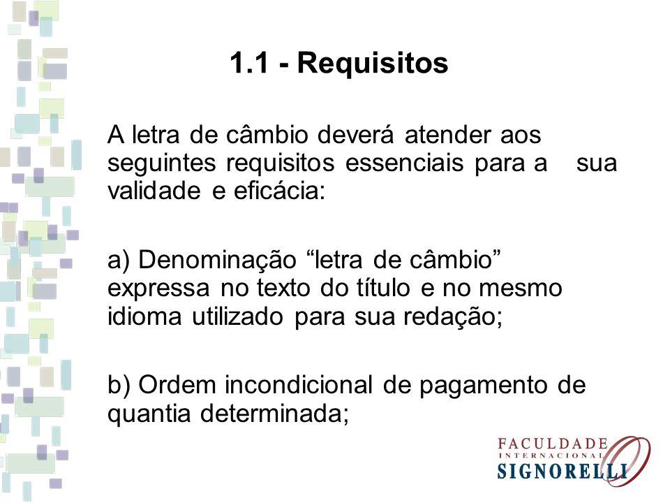 1.1 - Requisitos A letra de câmbio deverá atender aos seguintes requisitos essenciais para a sua validade e eficácia: a) Denominação letra de câmbio e