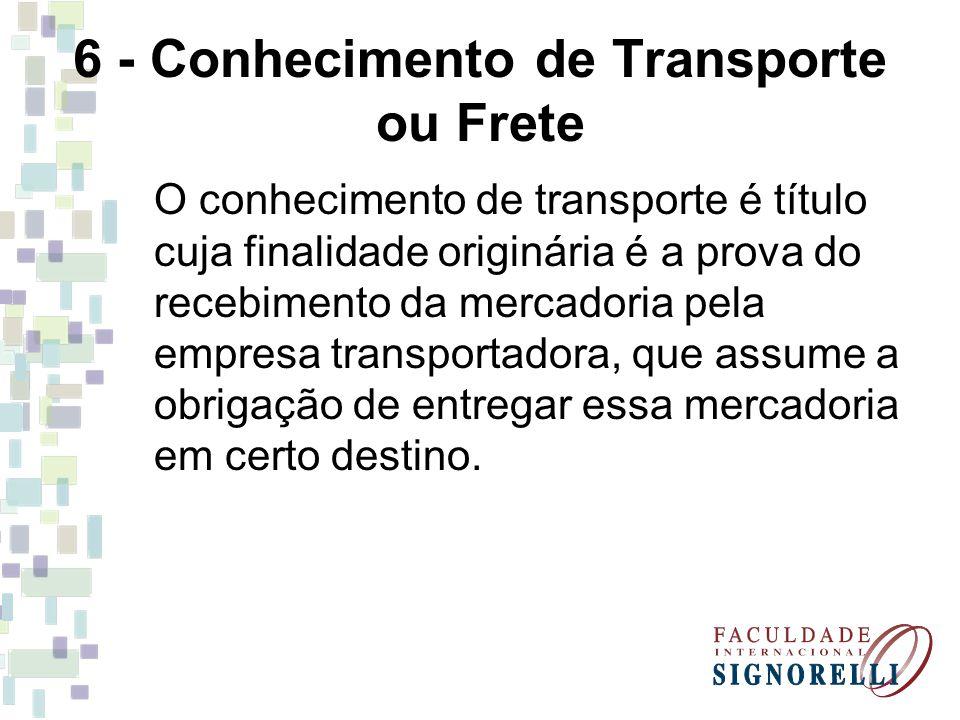 6 - Conhecimento de Transporte ou Frete O conhecimento de transporte é título cuja finalidade originária é a prova do recebimento da mercadoria pela e