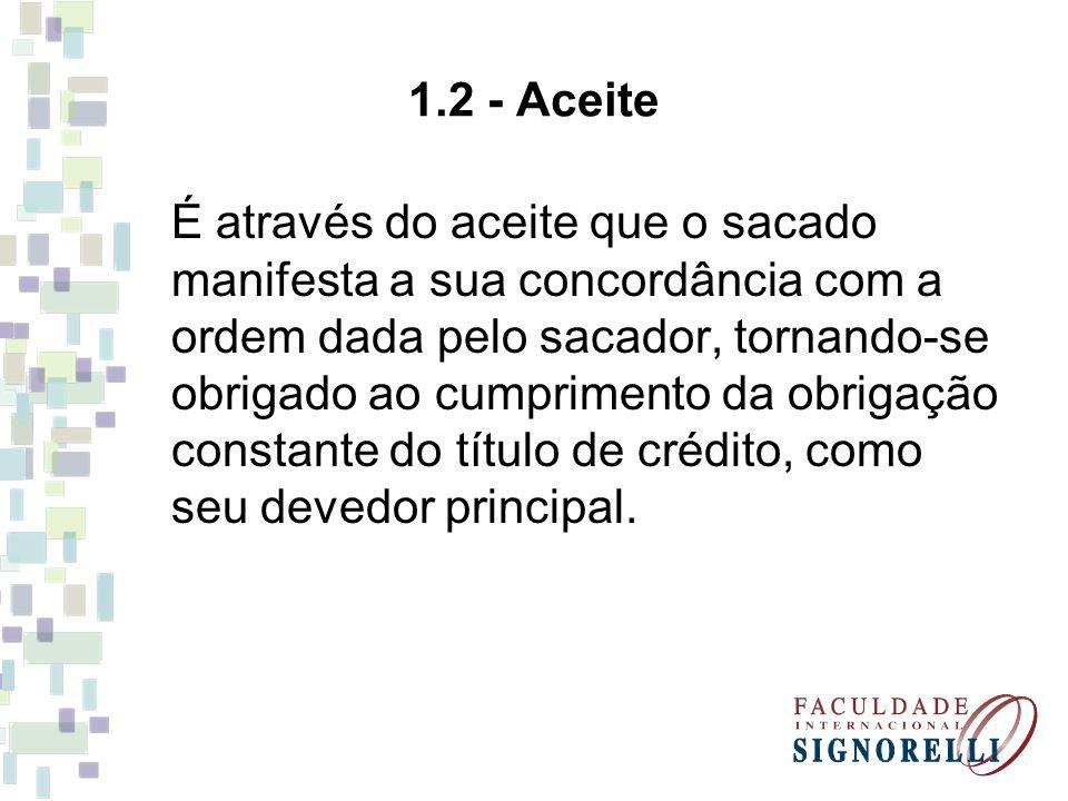 1.2 - Aceite É através do aceite que o sacado manifesta a sua concordância com a ordem dada pelo sacador, tornando-se obrigado ao cumprimento da obrig
