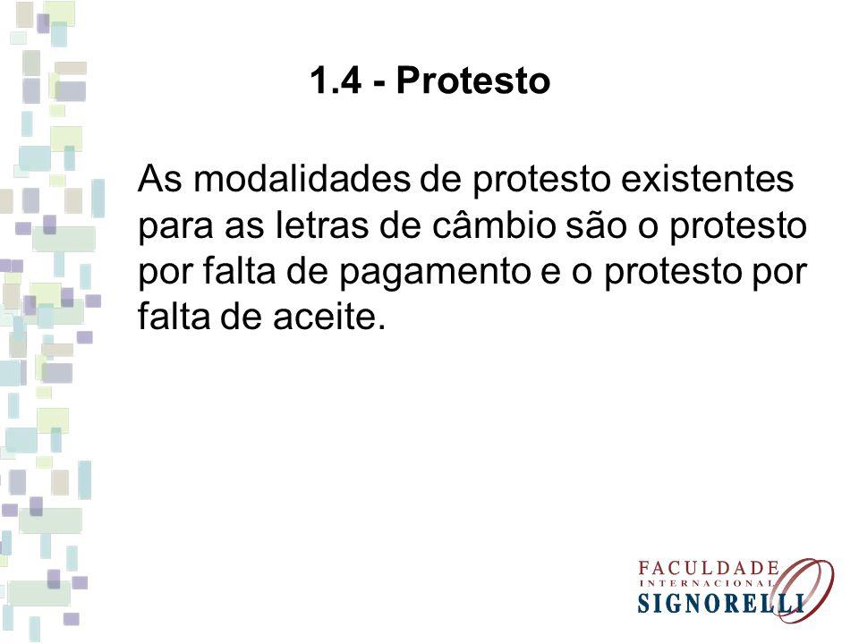 1.4 - Protesto As modalidades de protesto existentes para as letras de câmbio são o protesto por falta de pagamento e o protesto por falta de aceite.