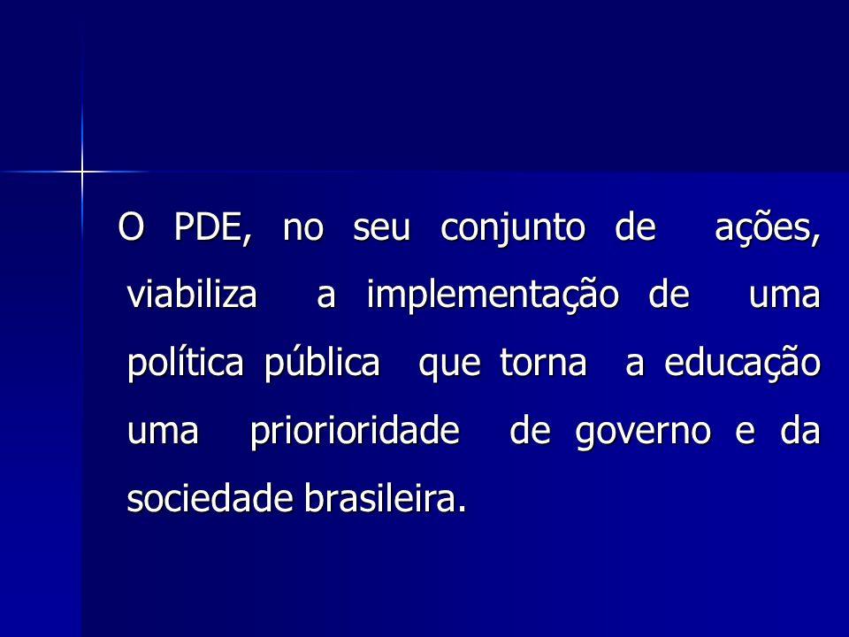 O PDE, no seu conjunto de ações, viabiliza a implementação de uma política pública que torna a educação uma priorioridade de governo e da sociedade br