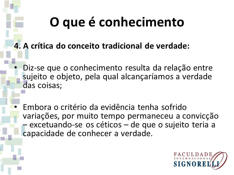 O que é conhecimento 4. A crítica do conceito tradicional de verdade: Diz-se que o conhecimento resulta da relação entre sujeito e objeto, pela qual a