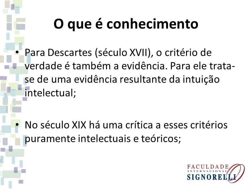 O que é conhecimento Para Descartes (século XVII), o critério de verdade é também a evidência. Para ele trata- se de uma evidência resultante da intui