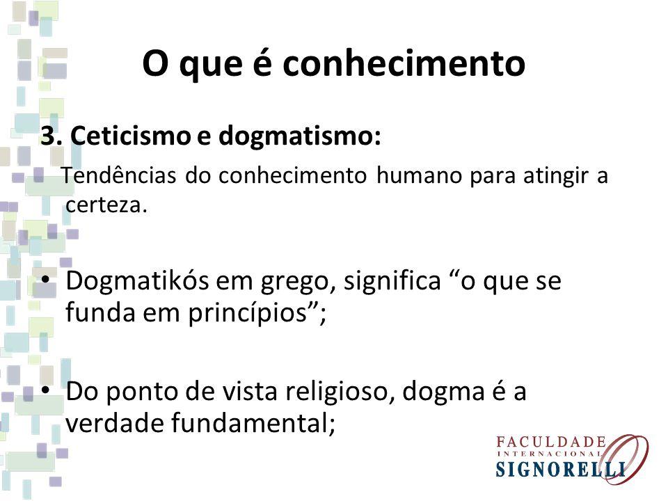 O que é conhecimento 3. Ceticismo e dogmatismo: Tendências do conhecimento humano para atingir a certeza. Dogmatikós em grego, significa o que se fund