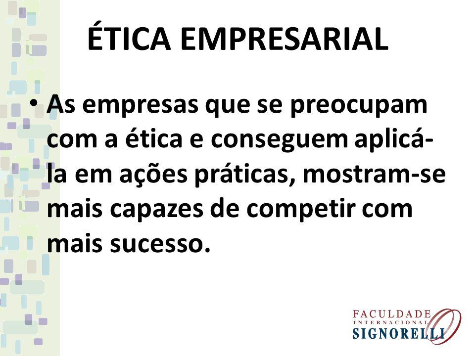 As empresas que se preocupam com a ética e conseguem aplicá- la em ações práticas, mostram-se mais capazes de competir com mais sucesso.