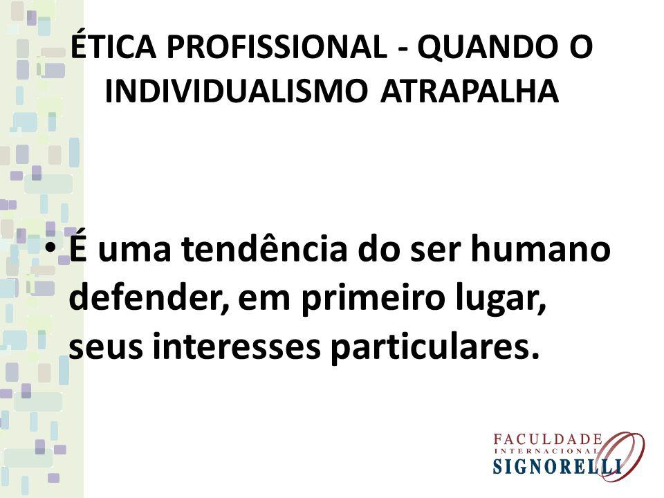ÉTICA PROFISSIONAL - QUANDO O INDIVIDUALISMO ATRAPALHA É uma tendência do ser humano defender, em primeiro lugar, seus interesses particulares.