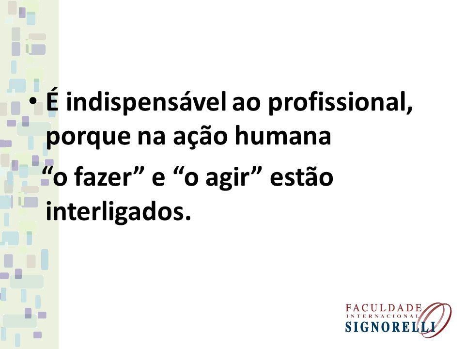É indispensável ao profissional, porque na ação humana o fazer e o agir estão interligados.