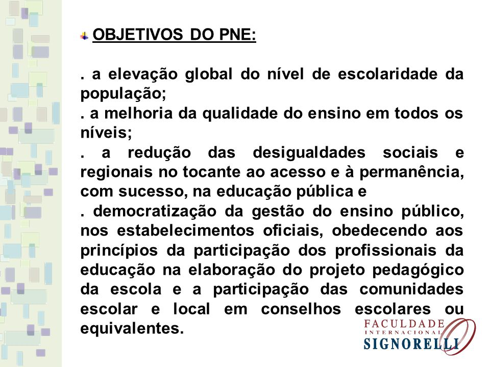 OBJETIVOS DO PNE:. a elevação global do nível de escolaridade da população;. a melhoria da qualidade do ensino em todos os níveis;. a redução das desi