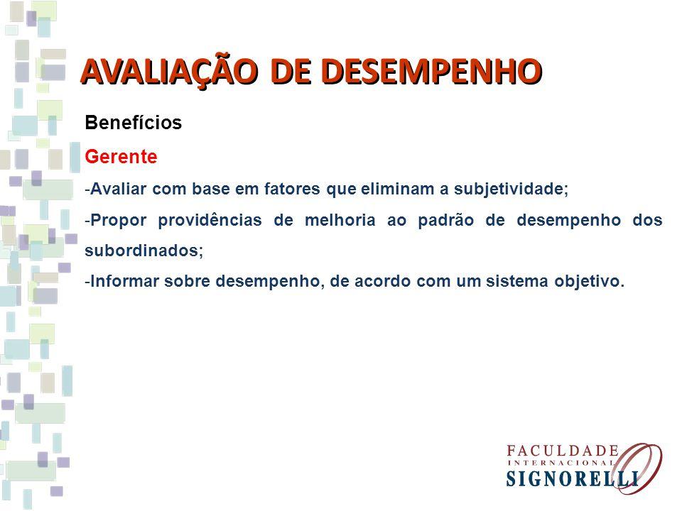 Benefícios Gerente -Avaliar com base em fatores que eliminam a subjetividade; -Propor providências de melhoria ao padrão de desempenho dos subordinado