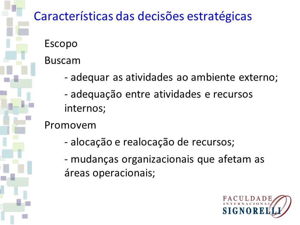 Características das decisões estratégicas Escopo Buscam - adequar as atividades ao ambiente externo; - adequação entre atividades e recursos internos;