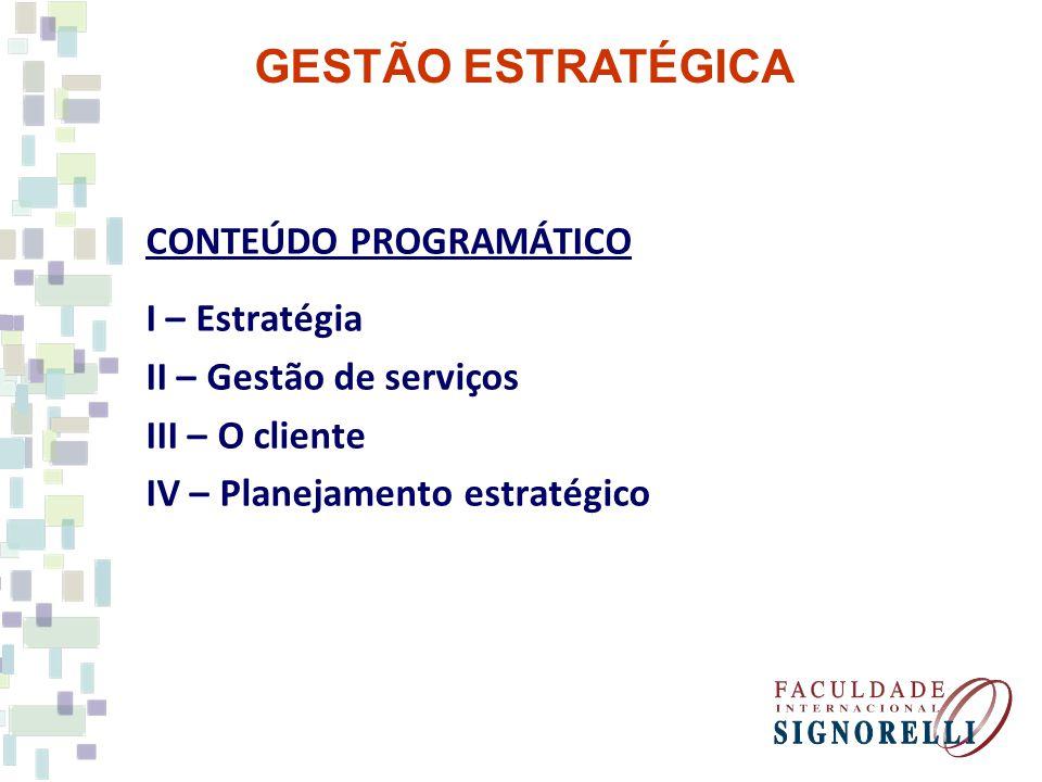 GESTÃO ESTRATÉGICA CONTEÚDO PROGRAMÁTICO I – Estratégia II – Gestão de serviços III – O cliente IV – Planejamento estratégico