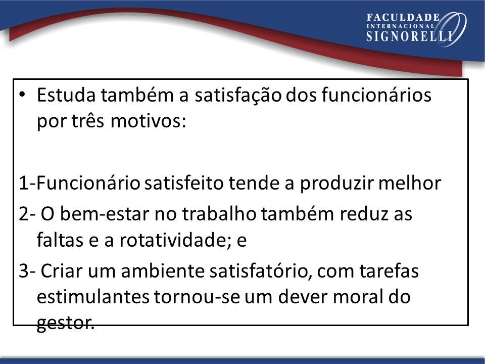 Estuda também a satisfação dos funcionários por três motivos: 1-Funcionário satisfeito tende a produzir melhor 2- O bem-estar no trabalho também reduz as faltas e a rotatividade; e 3- Criar um ambiente satisfatório, com tarefas estimulantes tornou-se um dever moral do gestor.