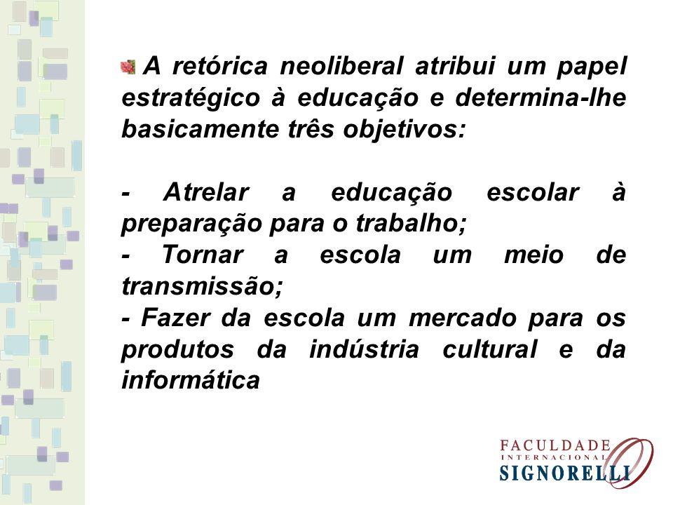 A retórica neoliberal atribui um papel estratégico à educação e determina-lhe basicamente três objetivos: - Atrelar a educação escolar à preparação pa