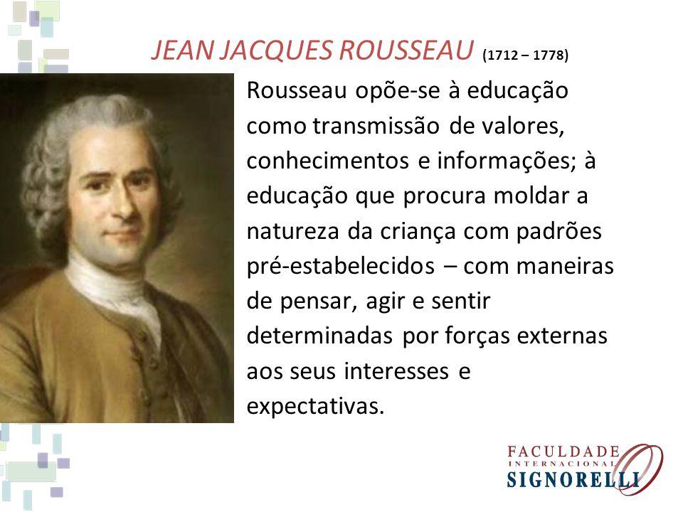 JEAN JACQUES ROUSSEAU (1712 – 1778) Rousseau opõe-se à educação como transmissão de valores, conhecimentos e informações; à educação que procura molda
