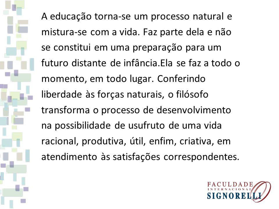 A educação torna-se um processo natural e mistura-se com a vida. Faz parte dela e não se constitui em uma preparação para um futuro distante de infânc