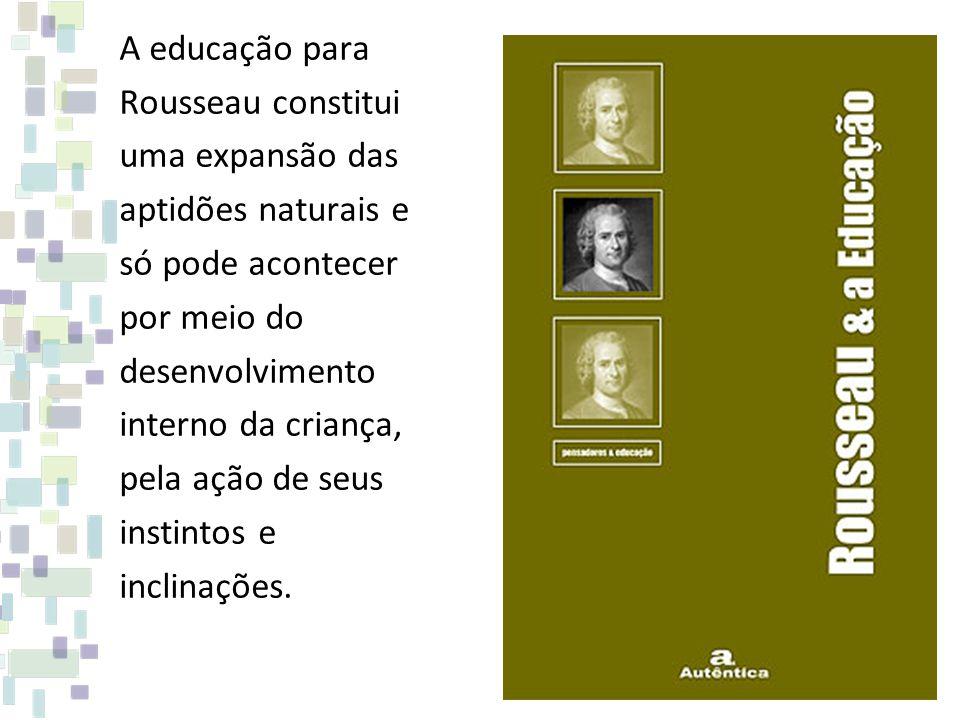 A educação para Rousseau constitui uma expansão das aptidões naturais e só pode acontecer por meio do desenvolvimento interno da criança, pela ação de