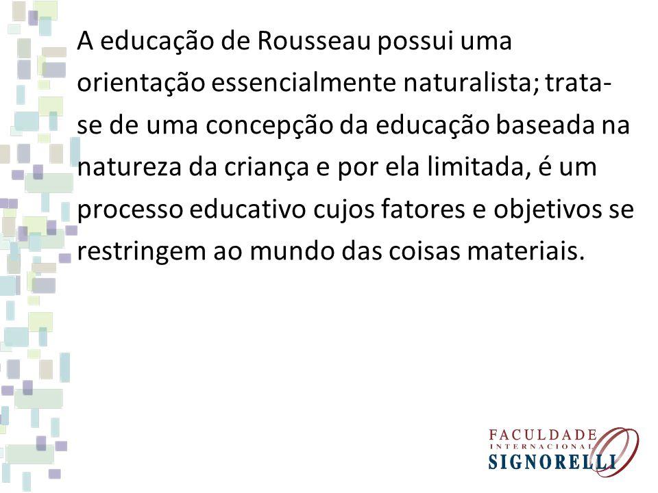 A educação de Rousseau possui uma orientação essencialmente naturalista; trata- se de uma concepção da educação baseada na natureza da criança e por e