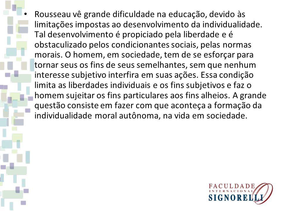 Rousseau vê grande dificuldade na educação, devido às limitações impostas ao desenvolvimento da individualidade. Tal desenvolvimento é propiciado pela