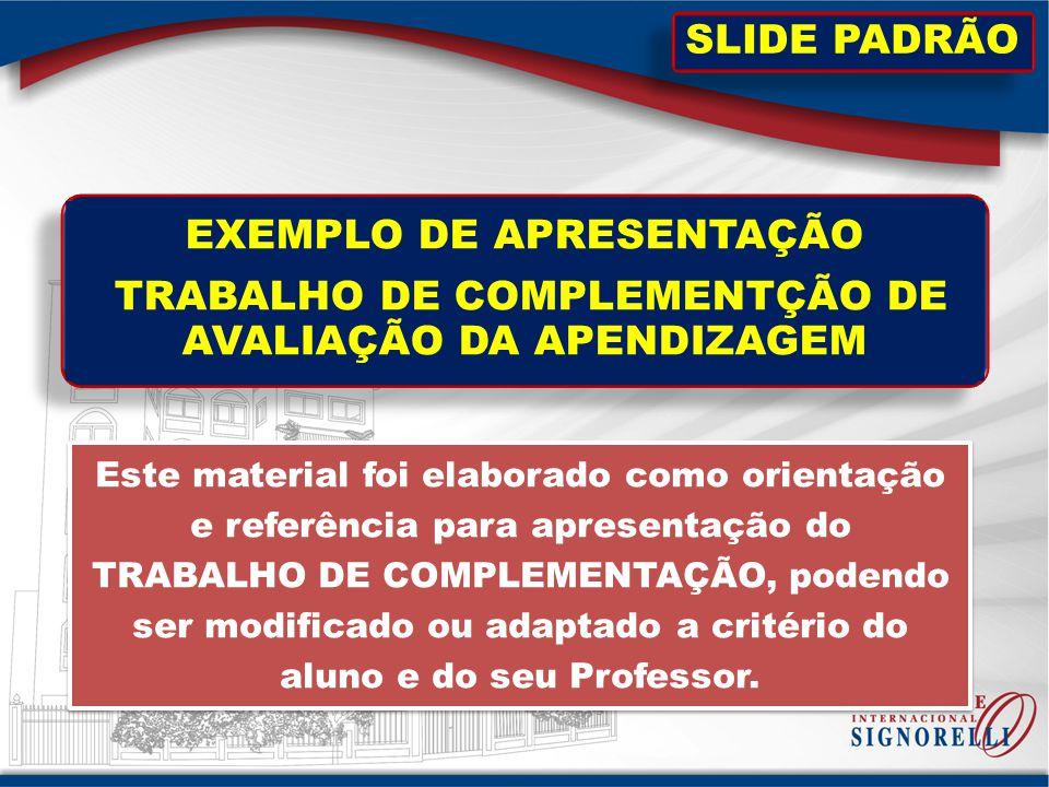 EXEMPLO DE APRESENTAÇÃO TRABALHO DE COMPLEMENTÇÃO DE AVALIAÇÃO DA APENDIZAGEM Este material foi elaborado como orientação e referência para apresentaç