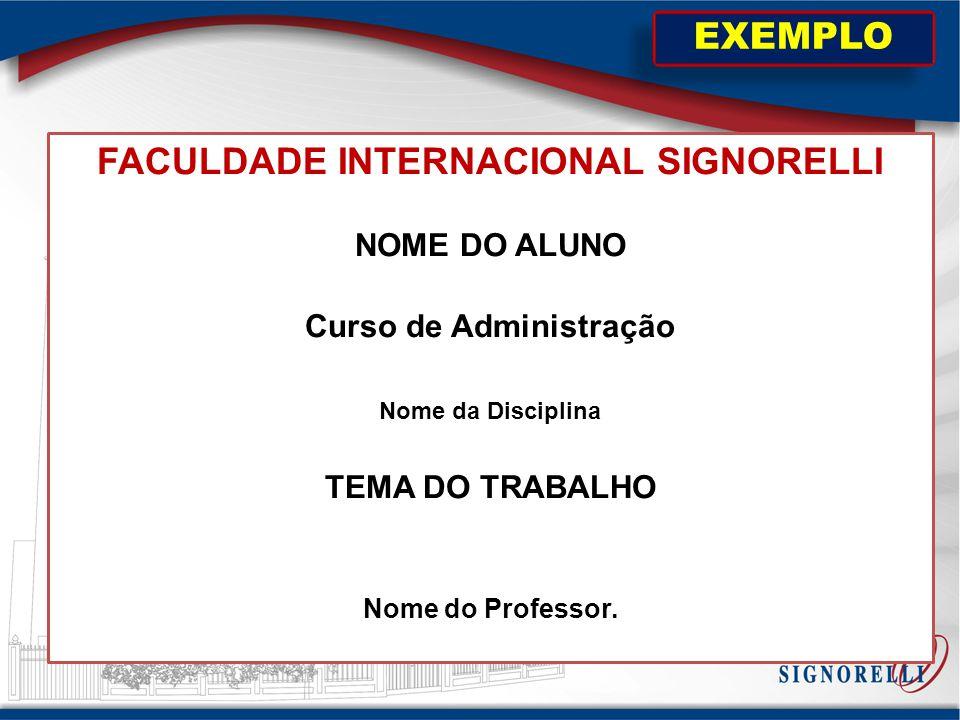 FACULDADE INTERNACIONAL SIGNORELLI NOME DO ALUNO Curso de Administração Nome da Disciplina TEMA DO TRABALHO Nome do Professor. EXEMPLO