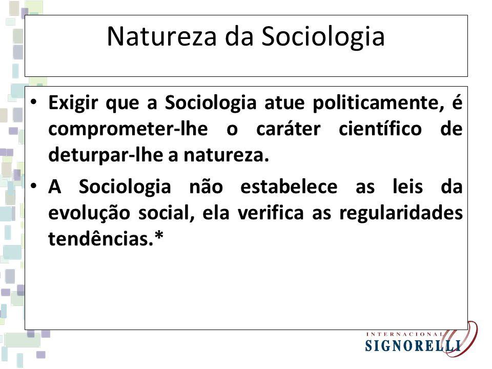Natureza da Sociologia Exigir que a Sociologia atue politicamente, é comprometer-lhe o caráter científico de deturpar-lhe a natureza. A Sociologia não