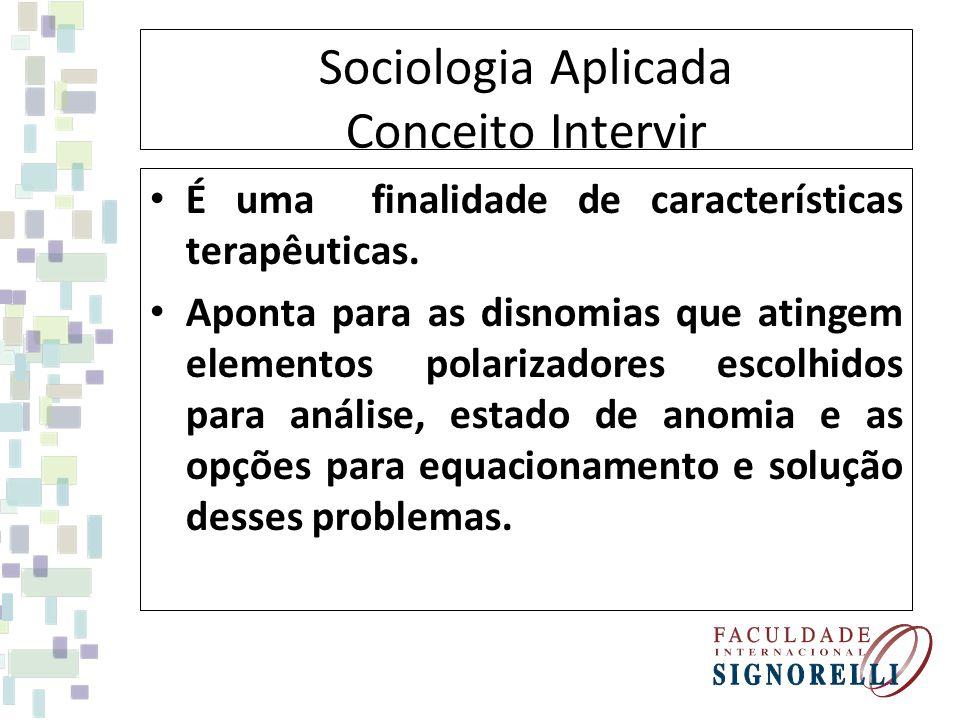 Sociologia Aplicada Conceito Intervir É uma finalidade de características terapêuticas. Aponta para as disnomias que atingem elementos polarizadores e