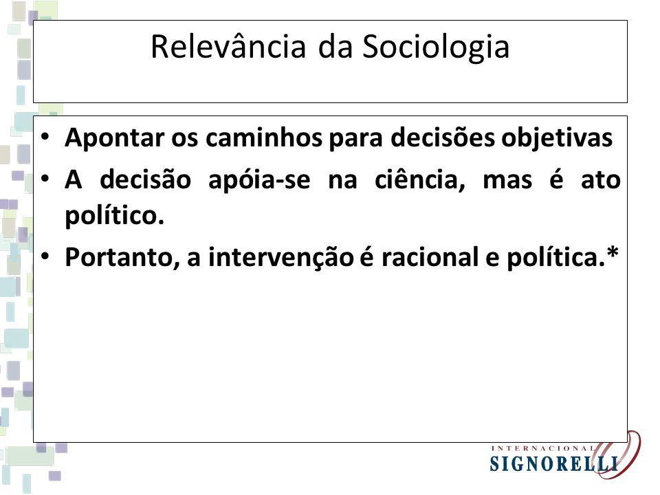 Relevância da Sociologia Apontar os caminhos para decisões objetivas A decisão apóia-se na ciência, mas é ato político. Portanto, a intervenção é raci