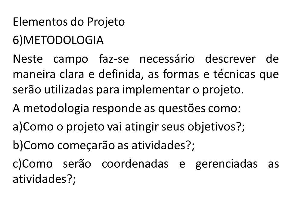Elementos do Projeto 6)METODOLOGIA Neste campo faz-se necessário descrever de maneira clara e definida, as formas e técnicas que serão utilizadas para implementar o projeto.
