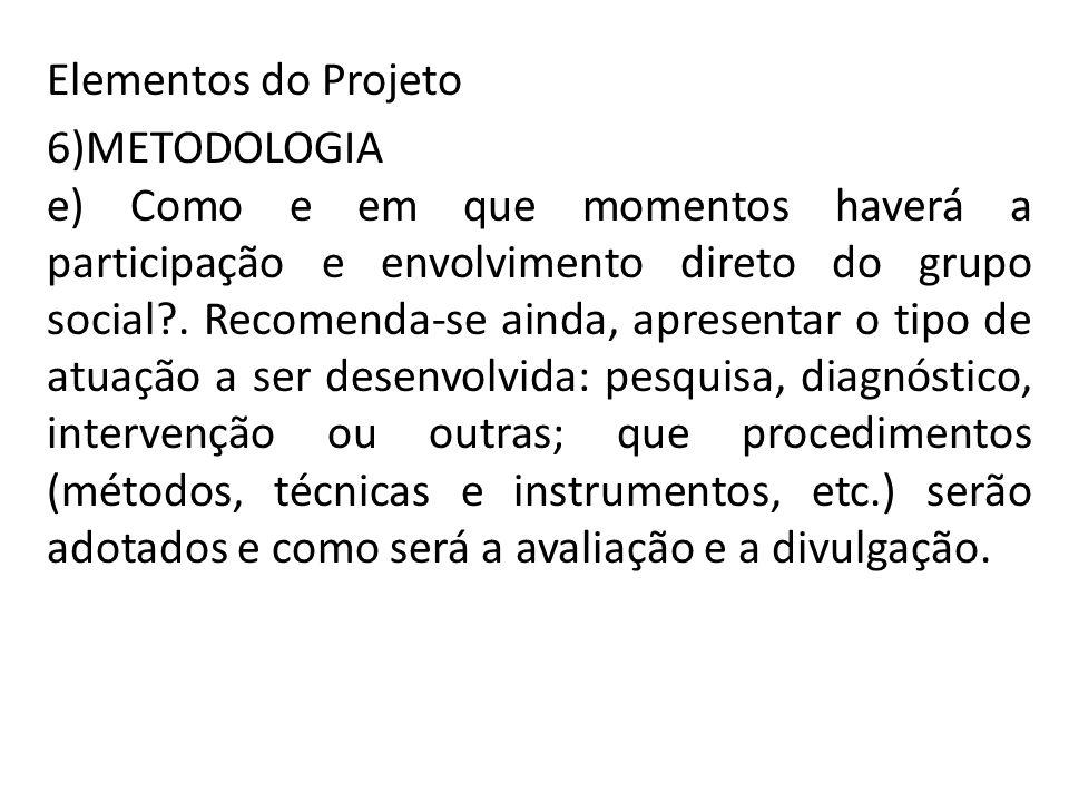 Elementos do Projeto 6)METODOLOGIA e) Como e em que momentos haverá a participação e envolvimento direto do grupo social?. Recomenda-se ainda, apresen