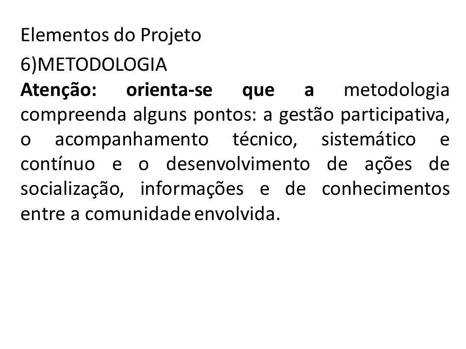 Elementos do Projeto 6)METODOLOGIA Atenção: orienta-se que a metodologia compreenda alguns pontos: a gestão participativa, o acompanhamento técnico, sistemático e contínuo e o desenvolvimento de ações de socialização, informações e de conhecimentos entre a comunidade envolvida.