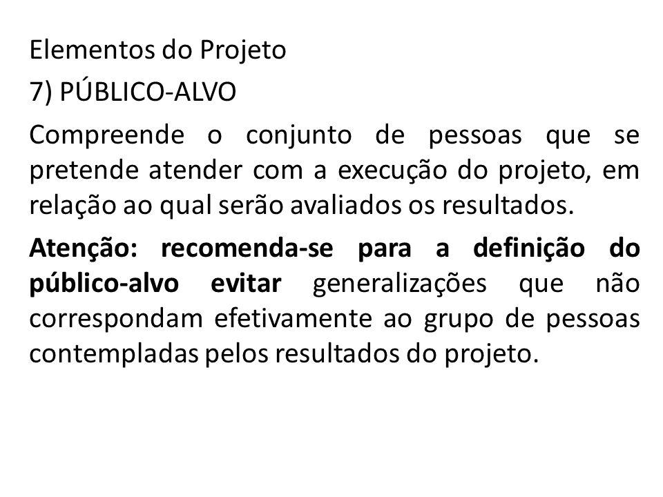 Elementos do Projeto 7) PÚBLICO-ALVO Compreende o conjunto de pessoas que se pretende atender com a execução do projeto, em relação ao qual serão avaliados os resultados.