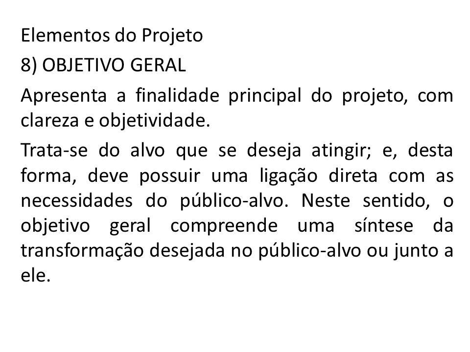 Elementos do Projeto 8) OBJETIVO GERAL Apresenta a finalidade principal do projeto, com clareza e objetividade.