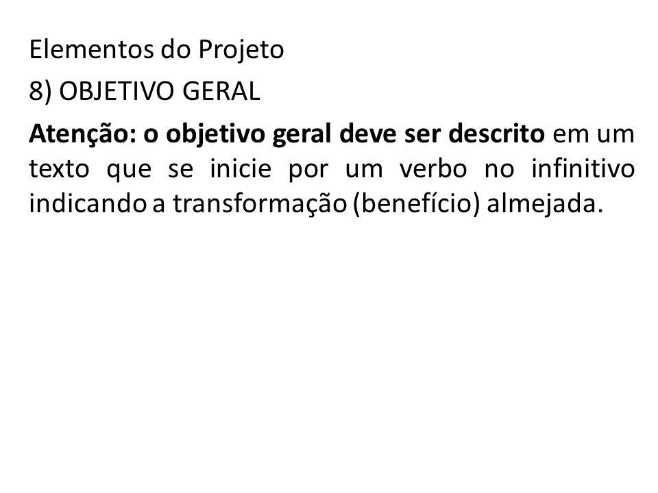 Elementos do Projeto 8) OBJETIVO GERAL Atenção: o objetivo geral deve ser descrito em um texto que se inicie por um verbo no infinitivo indicando a transformação (benefício) almejada.